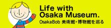 Life with Osaka Museum. Osaka Bob 美術館・博物館を巡る